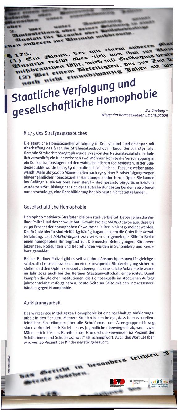 Staatliche Verfolgung und gesellschaftliche Homophobie § 175 StGB Die staatliche Homosexuellenverfolgung in Deutschland fand erst 1994 mit Abschaffung des § 175 des Strafgesetzesbuches ihr Ende. Der seit 1872 existierende Strafrechtsparagraph wurde 1935 von den Nationalsozialisten erheblich verschärft, ein Kuss zwischen zwei Männern konnte die Verschleppung in ein Konzentrationslager und den wahrscheinlichen Tod bedeuten. In der Bundesrepublik wurde bis 1969 die nationalsozialistische Fassung weiter angewandt. Mehr als 50.000 Männer fielen nach 1945 einer Strafverfolgung wegen einvernehmlicher homosexueller Handlungen dadurch zum Opfer. Sie kamen ins Gefängnis, sie verloren ihren Beruf – ihre gesamte bürgerliche Existenz wurde zerstört. Bislang hat sich der Deutsche Bundestag bei den Betroffenen nur entschuldigt, eine Rehabilitierung hat bis heute nicht stattgefunden. Gesellschaftliche Homophobie Homophob motivierte Straftaten bleiben stark verbreitet. Dabei gehen die Berliner Polizei und das schwule Anti-Gewalt-Projekt MANEO davon aus, dass bis zu 90 Prozent der homophoben Gewalttaten in Berlin nicht gemeldet werden. Die Gründe hierfür sind vielfältig; häufig bagatellisieren die Opfer ihre Gewalterfahrung. Laut MANEO-Report 2011 wiesen 201 gemeldete Fälle in Berlin einen homophoben Hintergrund auf. Die meisten Beleidigungen, Körperverletzungen, Nötigungen und Bedrohungen wurden in Schöneberg und Kreuzberg gemeldet. Bei der Berliner Polizei gibt es seit 20 Jahren Ansprechpersonen für gleichgeschlechtliche Lebensweisen, um eine konsequente Strafverfolgung sicher zu stellen und den Opfern sensibel zu begegnen. Eine solche Anlaufstelle wurde im Jahr 2012 auch bei der Berliner Staatsanwaltschaft eingerichtet. Damit kämpfen die gleichen Institutionen, die Homosexuelle im staatlichen Auftrag jahrzehntelang verfolgt haben, heute Seite an Seite mit den Interessenverbänden gegen Homophobie. Aufklärungsarbeit Das wirksamste Mittel gegen Homophobie ist eine nachhaltige Aufklär