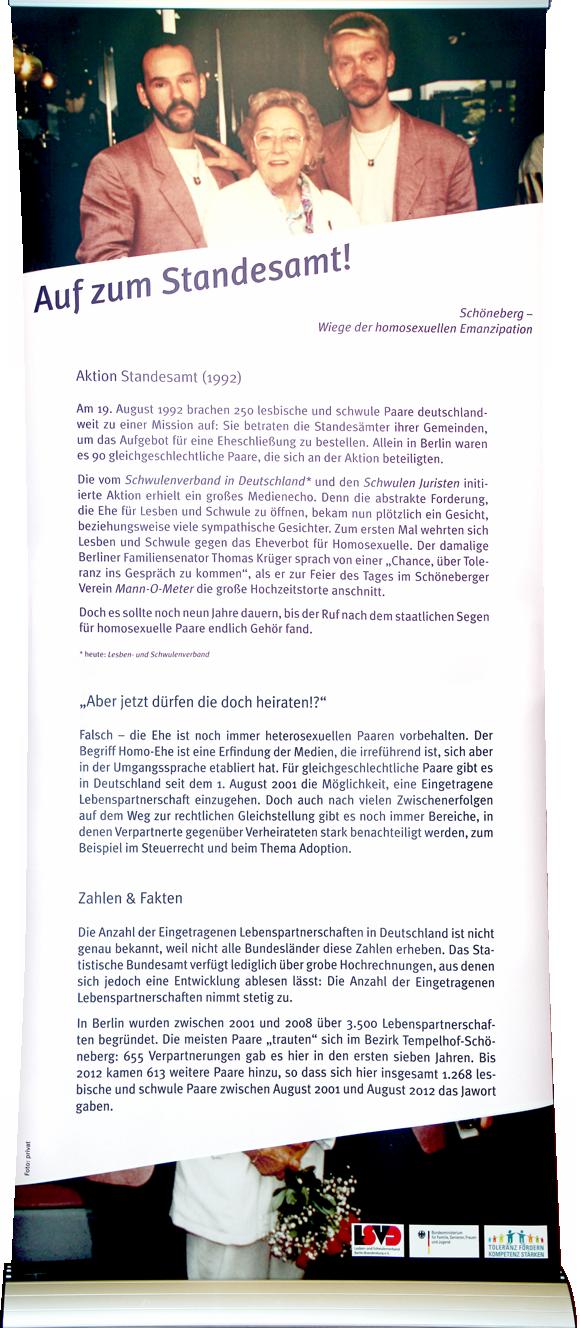 """Auf zum Standesamt! Aktion Standesamt (1992) Am 19. August 1992 brachen 250 lesbische und schwule Paare deutschlandweit zu einer Mission auf: Sie betraten die Standesämter ihrer Gemeinden, um das Aufgebot für eine Eheschließung zu bestellen. Allein in Berlin waren es 90 gleichgeschlechtliche Paare, die sich an der Aktion beteiligten. Die vom Schwulenverband in Deutschland und den Schwulen Juristen initiierte Aktion erhielt ein großes Medienecho. Denn die abstrakte Forderung, die Ehe für Lesben und Schwule zu öffnen, bekam nun plötzlich ein Gesicht, beziehungsweise viele sympathische Gesichter. Zum ersten Mal wehrten sich Lesben und Schwule gegen das Eheverbot für Homosexuelle. Der damalige Berliner Familiensenator Thomas Krüger sprach von einer """"Chance, über Toleranz ins Gespräch zu kommen"""", als er zur Feier des Tages im Schöneberger Verein Mann-O-Meter die große Hochzeitstorte anschnitt. Doch es sollte noch neun Jahre dauern, bis der Ruf nach dem staatlichen Segen für homosexuelle Paare endlich Gehör fand. """"Aber jetzt dürfen die doch heiraten!?"""" Falsch – die Ehe ist noch immer heterosexuellen Paaren vorbehalten. Der Begriff Homo-Ehe ist eine Erfindung der Medien, die irreführend ist, sich aber in der Umgangssprache etabliert hat. Für gleichgeschlechtliche Paare gibt es in Deutschland seit 1. August 2001 die Möglichkeit, eine Eingetragene Lebenspartnerschaft einzugehen. Doch auch nach vielen Zwischenerfolgen auf dem Weg zur rechtlichen Gleichstellung gibt es noch immer Bereiche, in denen Verpartnerte gegenüber Verheirateten stark benachteiligt werden, z. B. im Steuerrecht und beim Thema Adoption. Zahlen & Fakten: Die Anzahl der Eingetragenen Lebenspartnerschaften in Deutschland ist nicht genau bekannt, weil nicht alle Bundesländer diese Zahlen erheben. Das Statistische Bundesamt verfügt lediglich über grobe Hochrechnungen, aus denen sich jedoch eine Entwicklung ablesen lässt: Die Anzahl der Eingetragenen Lebenspartnerschaften nimmt stetig zu. In Berlin wurden zwisch"""