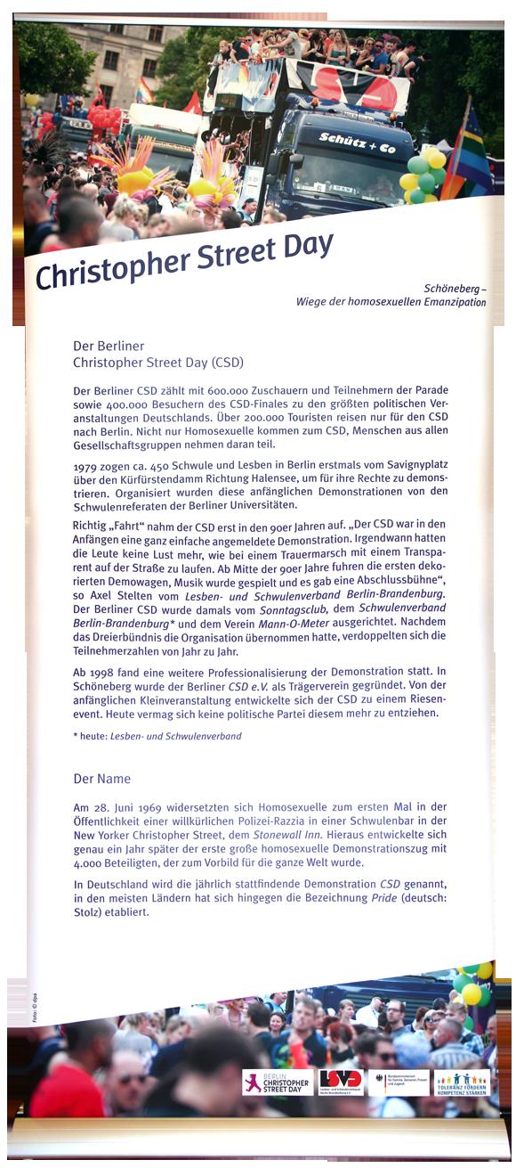 """Der Berliner Christopher Street Day (CSD) Der Berliner CSD zählt mit 600.000 Zuschauern und Teilnehmern der Parade und 400.000 Besuchern des CSD Finales zu den größten politischen Veranstaltungen Deutschlands. Über 200.000 Touristen reisen nur für den CSD nach Berlin. Nicht nur Homosexuelle kommen zum CSD, Menschen aus allen Gesellschaftsgruppen nehmen daran teil. 1979 zogen ca. 450 Schwule und Lesben in Berlin erstmals vom Savignyplatz über den Kürfürstendamm Richtung Halensee, um für ihre Rechte zu demonstrieren. Organisiert wurden diese anfänglichen Demonstrationen von den Schwulenreferaten der Berliner Universitäten. Richtig """"Fahrt"""" nahm der CSD erst in den ´90er Jahren auf. """"Der CSD war in den Anfängen eine ganz einfache angemeldete Demonstration. Irgendwann hatten die Leute keine Lust mehr, wie bei einem Trauermarsch mit einem Transparent auf der Straße zu laufen. Ab Mitte der ´90er Jahre fuhren die ersten dekorierten Demowagen, Musik wurde gespielt und es gab eine Abschlussbühne"""", so Axel Stelten vom Lesben- und Schwulenverband Berlin-Brandenburg. Der Berliner CSD wurde damals vom Sonntagsclub, dem Schwulenverband Berlin-Brandenburg* und dem Verein Mann-O-Meter ausgerichtet. Nachdem das Dreierbündnis die Organisation übernommen hatte, verdoppelten sich die Teilnehmerzahlen von Jahr zu Jahr. Ab 1998 fand eine weitere Professionalisierung der Demonstration statt. In Schöneberg wurde der Berliner CSD e.V. als Trägerverein gegründet. Von der anfänglichen Kleinveranstaltung entwickelte sich der CSD zu einem Riesenevent. Heute vermag sich keine politische Partei diesem mehr zu entziehen. * heute: Leben- und Schwulenverband Der Name Am 28. Juni 1969 widersetzten sich Homosexuelle zum ersten Mal in der Öffentlichkeit einer willkürlichen Polizei-Razzia in einer Schwulenbar in der New Yorker Christopher Street, dem Stonewall Inn. Hieraus entwickelte sich genau ein Jahr später der erste große homosexuelle Demonstrationszug mit 4.000 Beteiligten, der zum Vorbild für die """