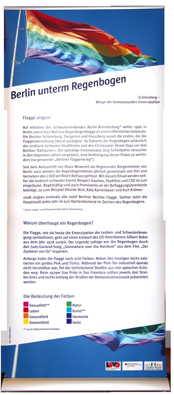 """Berlin unterm Regenbogen Flagge zeigen! Auf Initiative des Schwulenverbandes Berlin-Brandenburg wehte 1996 in Berlin zum ersten Mal eine Regenbogenflagge an einem öffentlichen Gebäude. Die Bezirke Schöneberg, Tiergarten und Kreuzberg waren die Ersten, die die Flaggenverordnung liberal auslegten. So flatterte der Regenbogen anlässlich des lesbisch-schwulen Stadtfestes und des Christopher Street Days vor drei Berliner Rathäusern. Der damalige Innensenator Jörg Schönbohm versuchte in den folgenden Jahren vergeblich, eine Verfestigung dieser Praxis zu verhindern (sog. """"Berliner Flaggenkrieg""""). Seit dem Amtsantritt von Klaus Wowereit als Regierender Bürgermeister von Berlin 2001 werden die Regenbogenfahnen jährlich gemeinsam von ihm und Vertretern des LSVD am Roten Rathaus gehisst. Mit diesem Ritual werden seither die lesbisch-schwulen Events Respect Gaymes, Stadtfest und CSD im Juni eingeläutet. Regelmäßig sind auch Prominente an der Beflaggungszeremonie beteiligt, so z. B. Désirée Nick, Katy Karrenbauer und Kurt Krömer. 2008 zeigten erstmals alle zwölf Berliner Bezirke Flagge. Seither steht die Hauptstadt jedes Jahr im Juni flächendeckend im Zeichen des Regenbogens. Warum überhaupt ein Regenbogen? Die Flagge, wie sie heute die Emanzipation der Lesben- und Schwulenbewegung symbolisiert, geht auf einen Entwurf des US-Amerikaners Gilbert Baker aus dem Jahr 1978 zurück. Der Legende zufolge war der Regenbogen durch den Judy-Garland-Song """"Somewhere over the Rainbow"""" aus dem Film """"Der Zauberer von Oz"""" inspiriert. Anfangs hatte die Flagge noch acht Farben: Neben den heutigen sechs existierten ein grelles Pink und Türkis. Während der Pink-Ton industriell damals nicht herstellbar war, fiel der türkisfarbene Streifen aus rein optischen Gründen weg: Beim ´79er Gay Pride in San Francisco sollten jeweils drei Streifen links und rechts entlang der Straßen der Demonstrationsroute präsentiert werden."""
