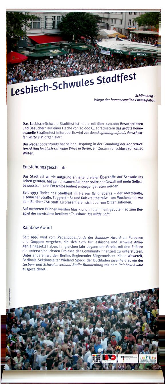 Lesbisch-Schwules Stadtfest Das Lesbisch-Schwule Stadtfest ist heute mit über 420.000 Besuchern auf einer Fläche von 20.000 Quadratmetern das größte homosexuelle Straßenfest in Europa. Es wird von dem Regenbogenfonds der schwulen Wirte e.V. organisiert. Der Regenbogenfonds hat seinen Ursprung in der Gründung der Konzertierten Aktion lesbisch-schwuler Wirte in Berlin, ein Zusammenschluss von ca. 25 Wirten. Entstehungsgeschichte Das Stadtfest wurde aufgrund anhaltend vieler Übergriffe auf Schwule ins Leben gerufen. Mit gemeinsamen Aktionen sollte der Gewalt mit mehr Selbstbewusstsein und Entschlossenheit entgegengetreten werden. Seit 1993 findet das Stadtfest im Herzen Schönebergs – der Motzstraße, Eisenacher-Straße, Fuggerstraße und Kalckreuthstraße – am Wochenende vor dem Berliner CSD statt. Es präsentieren sich über 100 Organisationen. Auf mehreren Bühnen werden Musik und Infotainment geboten, so z.B. die inzwischen berühmte Talkshow Das wilde Sofa. Rainbow Award Seit 1996 wird vom Regenbogenfonds der Rainbow Award an Personen und Gruppen vergeben, die sich aktiv für lesbische und schwule Anliegen eingesetzt haben. Im gleichen Jahr begann der Verein, mit den Erlösen die unterschiedlichsten Projekte der Community finanziell zu unterstützen. Unter anderen wurden Berlins Regierender Bürgermeister Klaus Wowereit, Wieland Speck von den internationalen Filmfestspielen, der Buchladen Eisenherz sowie der Lesben- und Schwulenverband Berlin-Brandenburg mit dem Rainbow Award ausgezeichnet.