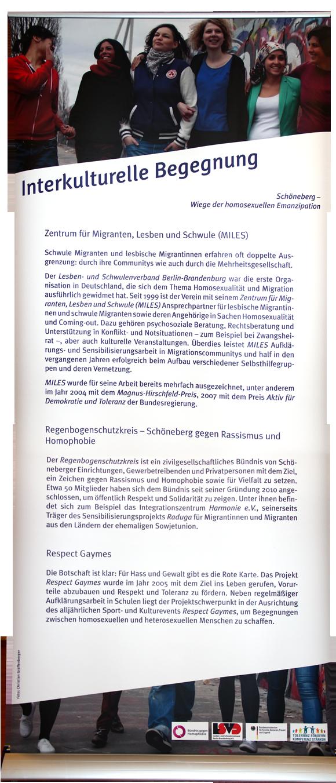 Interkulturelle Begegnung Zentrum für Migranten, Lesben und Schwule (MILES) Schwule Migranten und lesbische Migrantinnen erfahren oft doppelte Ausgrenzung: durch ihre Communitys wie auch durch die Mehrheitsgesellschaft. Der Lesben- und Schwulenverband Berlin-Brandenburg war die erste Organisation in Deutschland, die sich dem Thema Homosexualität und Migration ausführlich gewidmet hat. Seit 1999 ist der Verein mit seinem Zentrum für Migranten, Lesben und Schwule (MILES) Ansprechpartner für lesbische Migrantinnen und schwule Migranten sowie deren Angehörige in Sachen Homosexualität und Coming-out. Dazu gehören psychosoziale Beratung, ehrenamtliche Rechtsberatung und Unterstützung in Konflikt- und Notsituationen – z. B. bei Zwangsheirat –, aber auch kulturelle Veranstaltungen. Überdies leistet MILES Aufklärungs- und Sensibilisierungsarbeit in Migrationscommunitys und half in den vergangenen Jahren erfolgreich beim Aufbau verschiedener Selbsthilfegruppen und deren Vernetzung. MILES wurde für seine Arbeit bereits mehrfach ausgezeichnet, u. a. im Jahr 2004 mit dem Magnus-Hirschfeld-Preis, 2007 mit dem Preis Aktiv für Demokratie und Toleranz der Bundesregierung. Regenbogenschutzkreis – Schöneberg gegen Rassismus und Homophobie Der Regenbogenschutzkreis ist ein zivilgesellschaftliches Bündnis von Schöneberger Einrichtungen, Gewerbetreibenden und Privatpersonen mit dem Ziel, ein Zeichen gegen Rassismus und Homophobie sowie für Vielfalt zu setzen. Etwa 50 Mitglieder haben sich dem Bündnis seit seiner Gründung 2010 angeschlossen, um öffentlich Respekt und Solidarität zu zeigen. Unter ihnen befindet sich z. B. das Integrationszentrum Harmonie e.V., seinerseits Träger des Sensibilisierungsprojekts Raduga für Migrantinnen und Migranten aus den Ländern der ehemaligen Sowjetunion. Respect Gaymes Die Botschaft ist klar: Für Hass und Gewalt gibt es die Rote Karte. Das Projekt Respect Gaymes wurde im Jahr 2005 mit dem Ziel ins Leben gerufen, Vorurteile abzubauen und Respekt und Tolera